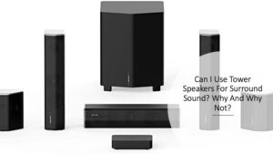 Can I Use Tower Speakers For Surround Sound? Why And Why Not?