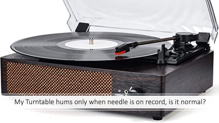 My Turntable hums only when needle is on record, is it normal?